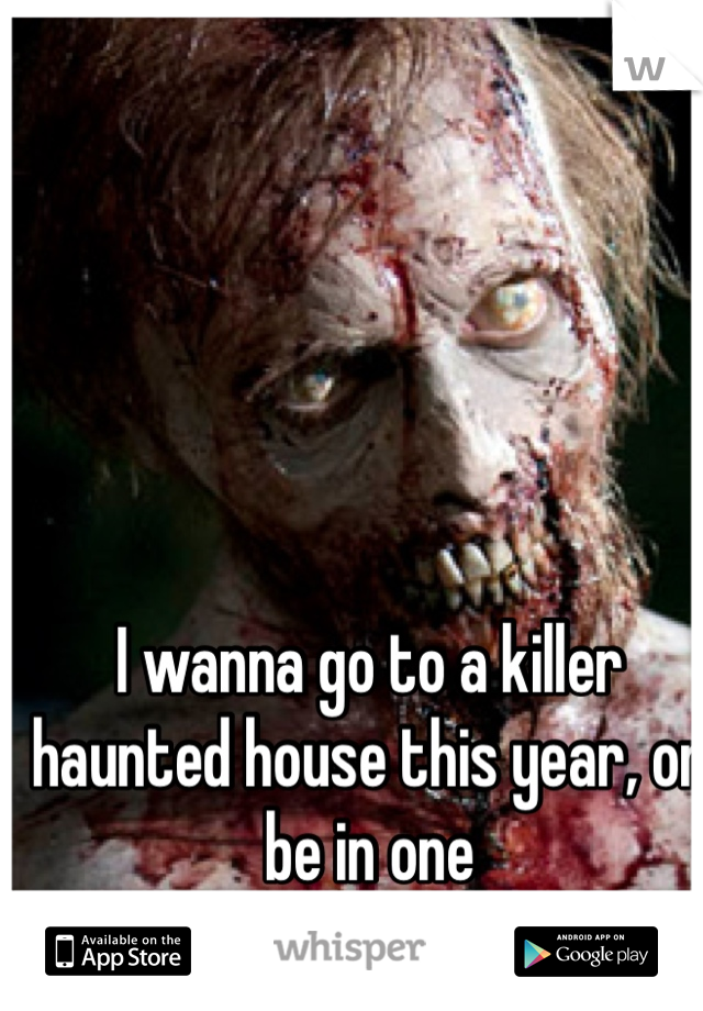 I wanna go to a killer haunted house this year, or be in one