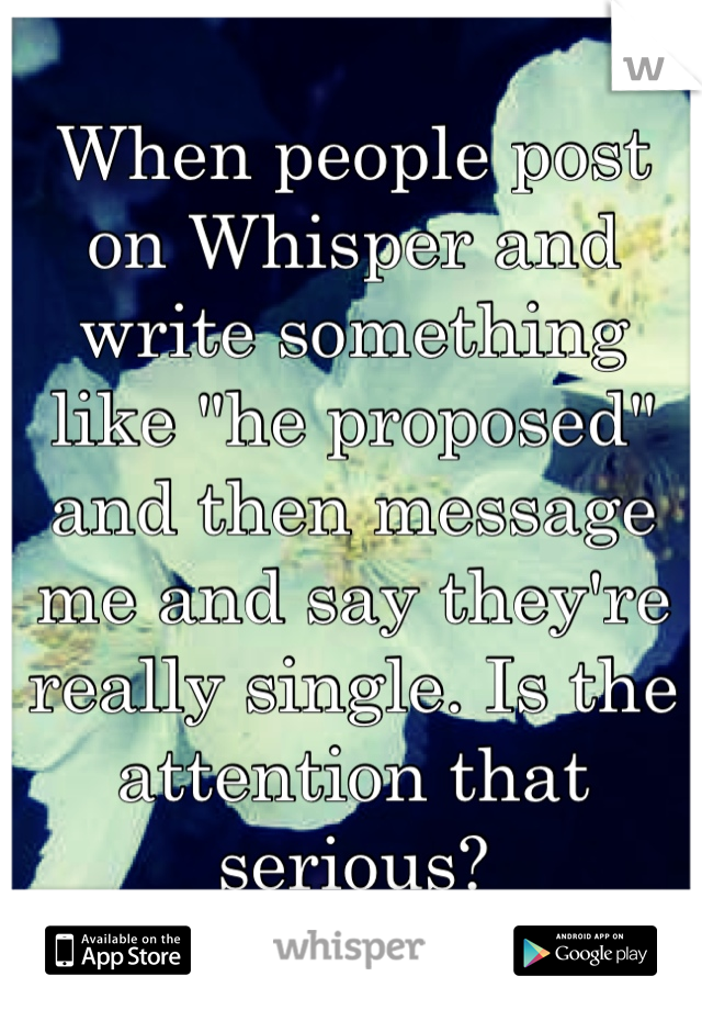 "When people post on Whisper and write something like ""he proposed"" and then message me and say they're really single. Is the attention that serious?"