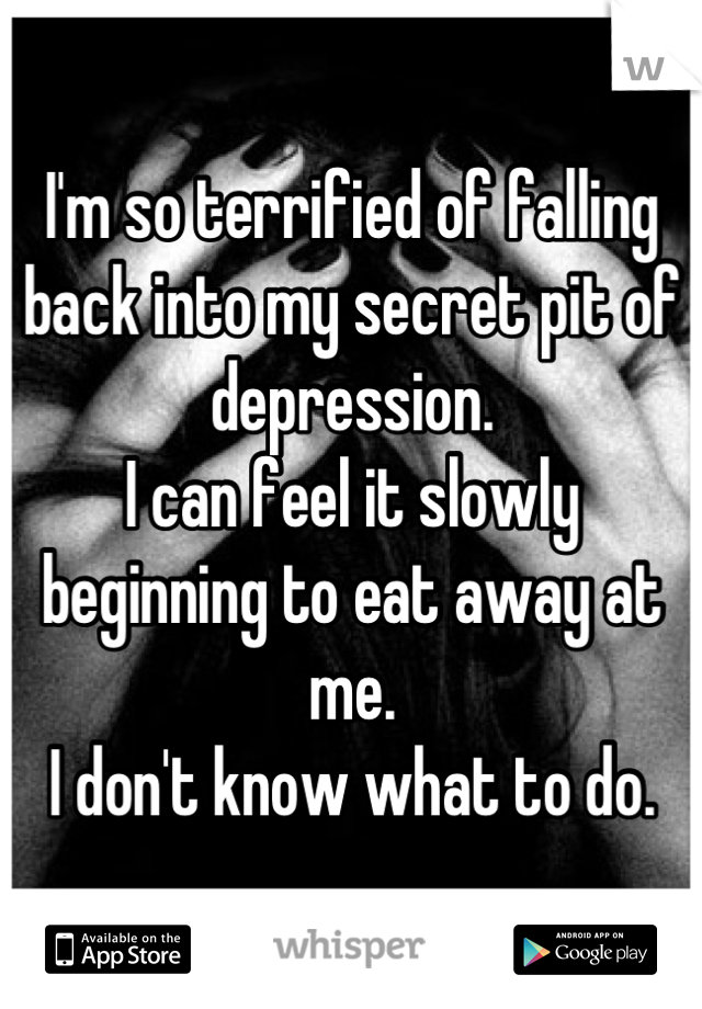 I'm so terrified of falling back into my secret pit of depression. I can feel it slowly beginning to eat away at me. I don't know what to do.