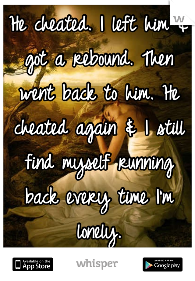 He cheated. I left him & got a rebound. Then went back to him. He cheated again & I still find myself running back every time I'm lonely. I doubt it's love though...