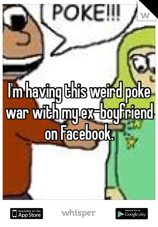 I'm having this weird poke war with my ex-boyfriend on Facebook.