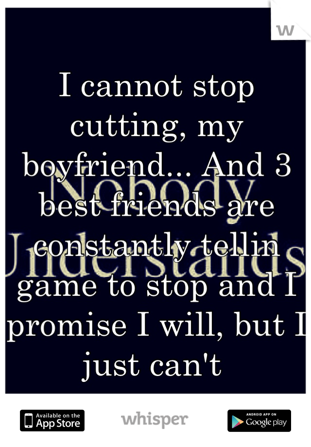 I cannot stop cutting, my boyfriend... And 3 best friends are constantly tellin game to stop and I promise I will, but I just can't
