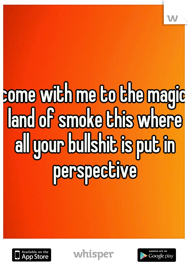 come with me to the magic land of smoke this where all your bullshit is put in perspective