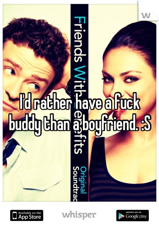 I'd rather have a fuck buddy than a boyfriend. :S
