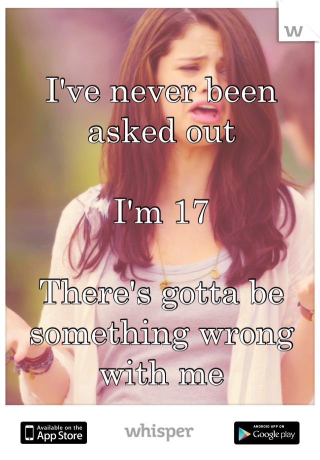 I've never been asked out   I'm 17   There's gotta be something wrong with me