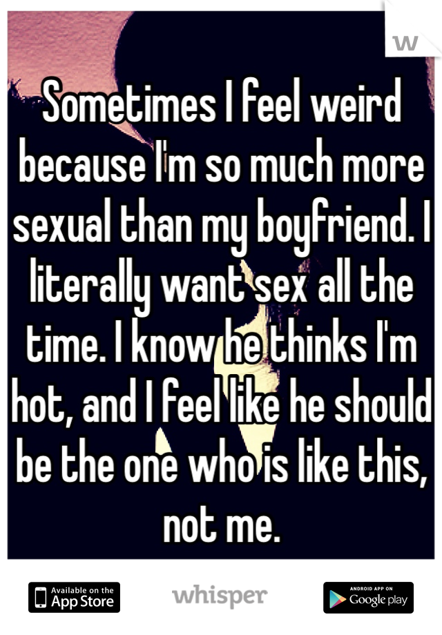 Sometimes I feel weird because I'm so much more sexual than my boyfriend. I literally want sex all the time. I know he thinks I'm hot, and I feel like he should be the one who is like this, not me.