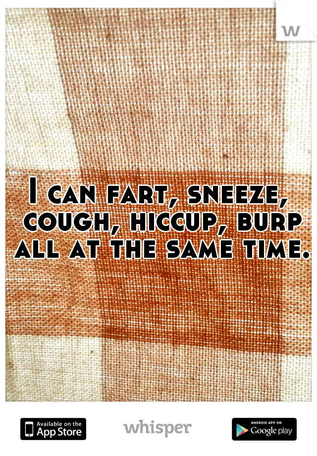 I can fart, sneeze, cough, hiccup, burp all at the same time.