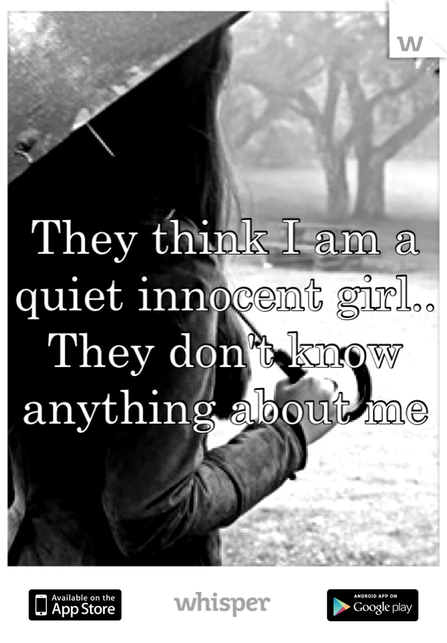They think I am a quiet innocent girl.. They don't know anything about me