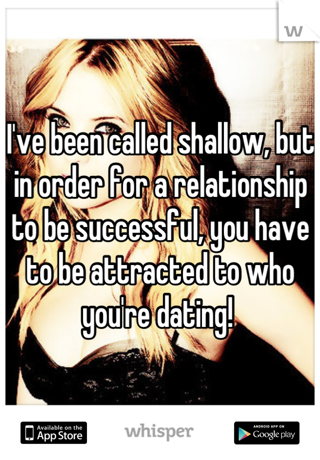 I've been called shallow, but in order for a relationship to be successful, you have to be attracted to who you're dating!