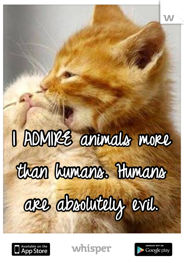 I ADMIRE animals more than humans. Humans are absolutely evil.