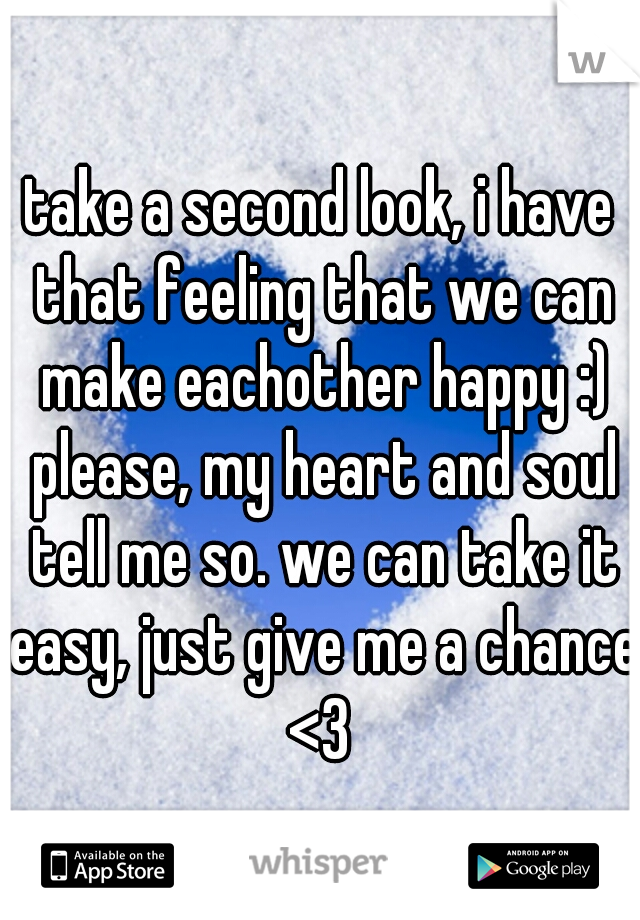 take a second look, i have that feeling that we can make eachother happy :) please, my heart and soul tell me so. we can take it easy, just give me a chance <3