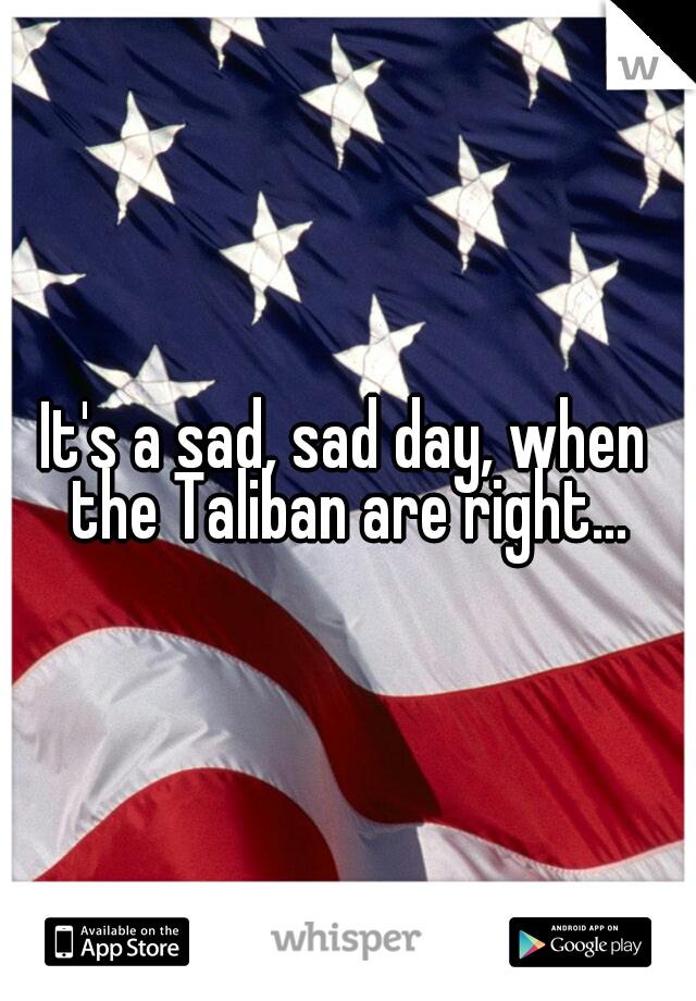 It's a sad, sad day, when the Taliban are right...