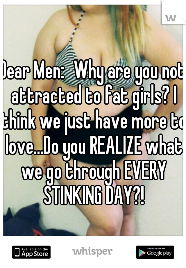 Dear Men: Why are you not attracted to fat girls? I think we just have more to love...Do you REALIZE what we go through EVERY STINKING DAY?!