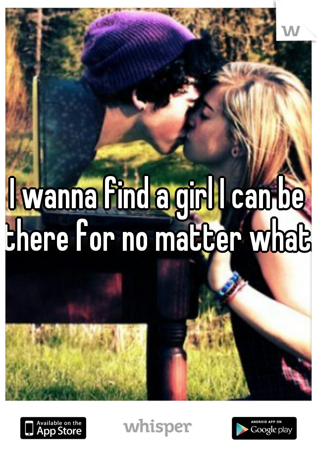 I wanna find a girl I can be there for no matter what.