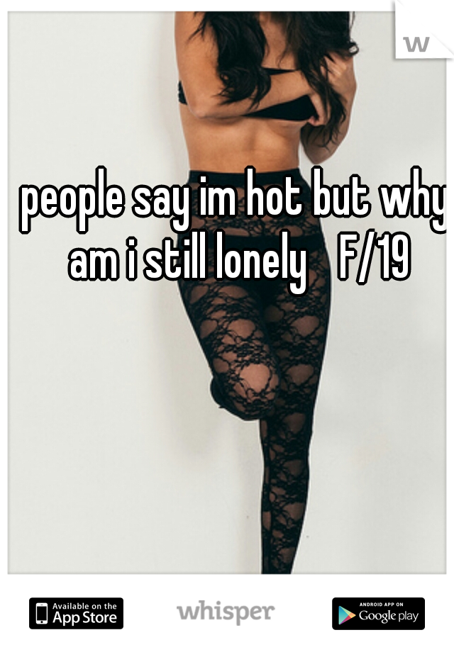 people say im hot but why am i still lonely  F/19