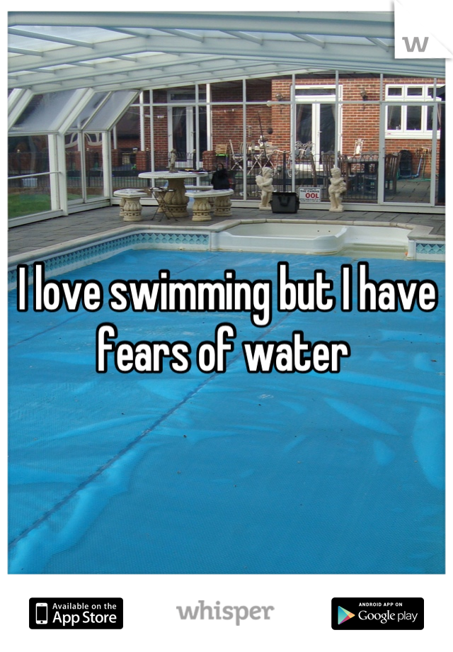 I love swimming but I have fears of water