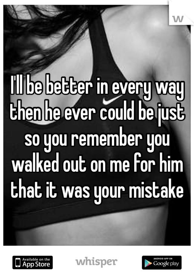 I'll be better in every way then he ever could be just so you remember you walked out on me for him that it was your mistake