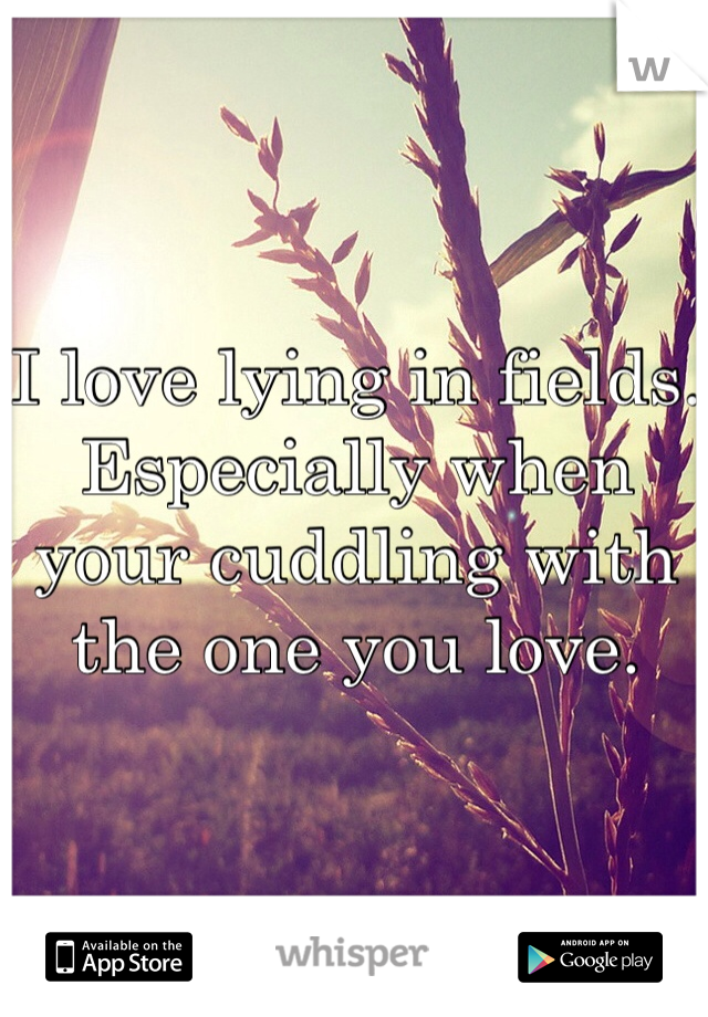 I love lying in fields. Especially when your cuddling with the one you love.