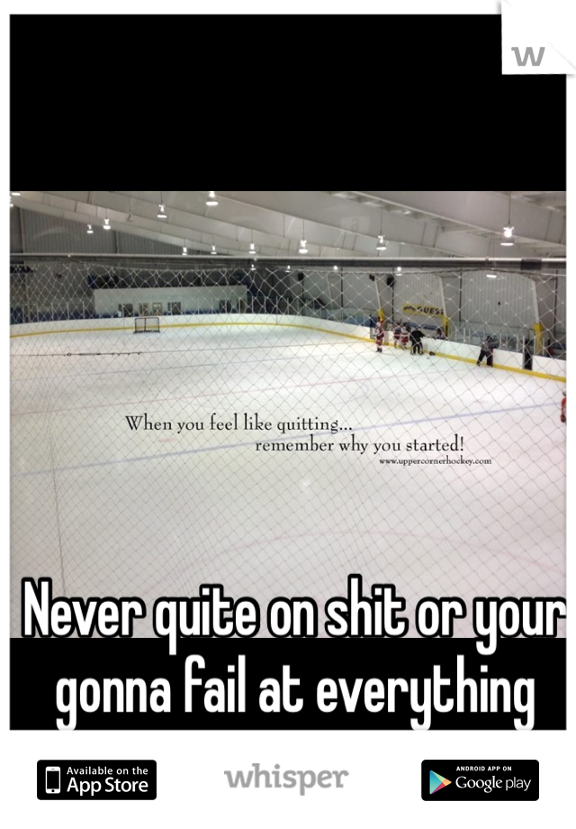 Never quite on shit or your gonna fail at everything