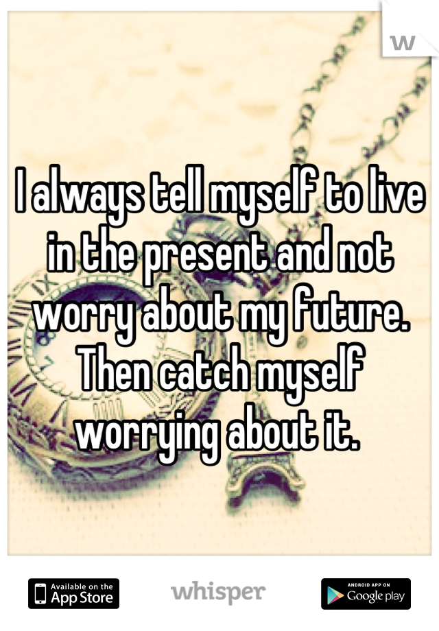 I always tell myself to live in the present and not worry about my future. Then catch myself worrying about it.