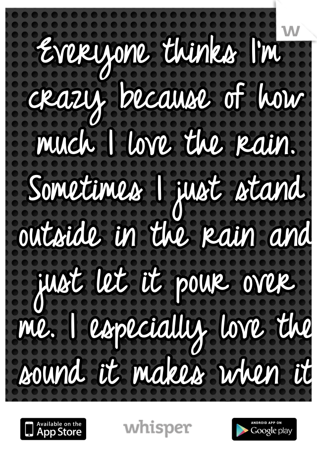 Everyone thinks I'm crazy because of how much I love the rain. Sometimes I just stand outside in the rain and just let it pour over me. I especially love the sound it makes when it lands on the floor.
