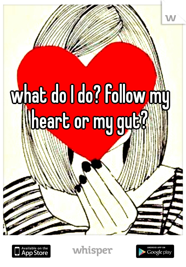 what do I do? follow my heart or my gut?