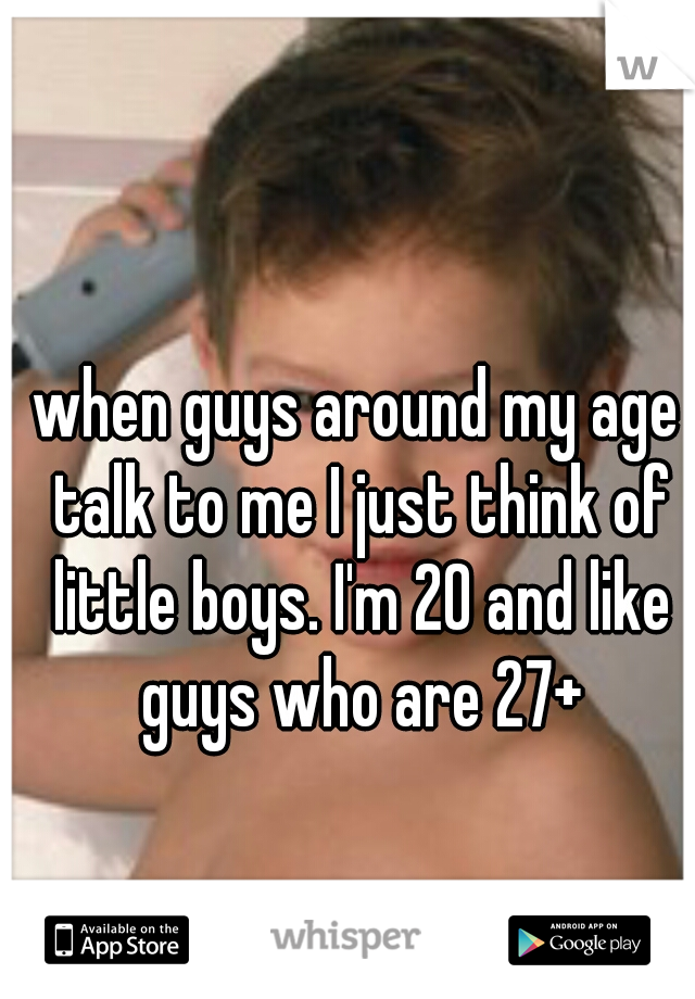 when guys around my age talk to me I just think of little boys. I'm 20 and like guys who are 27+