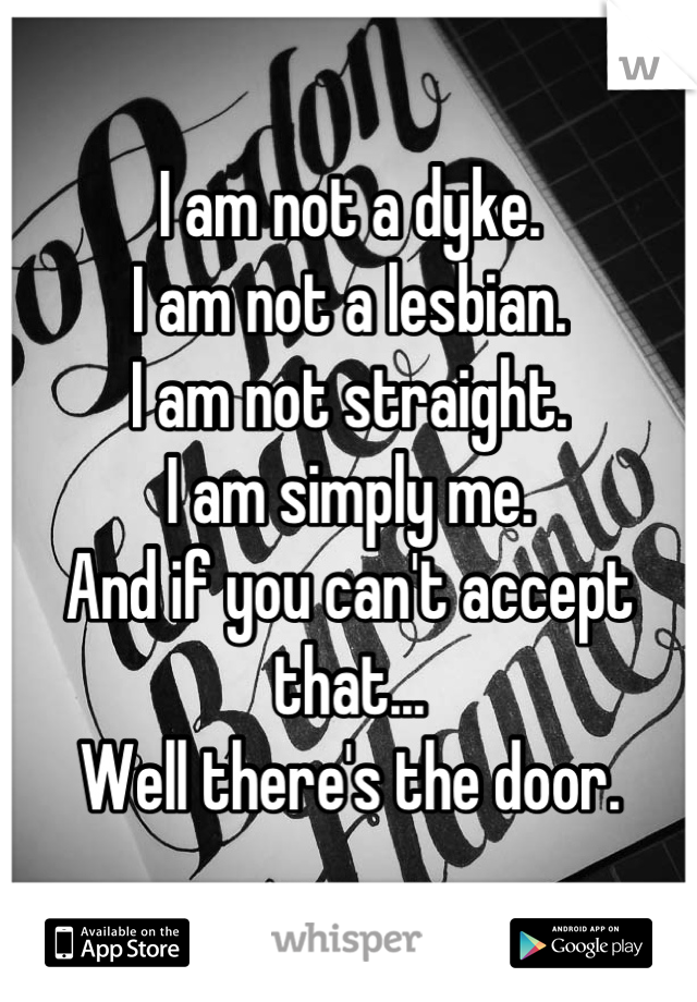 I am not a dyke.  I am not a lesbian. I am not straight. I am simply me. And if you can't accept that... Well there's the door.