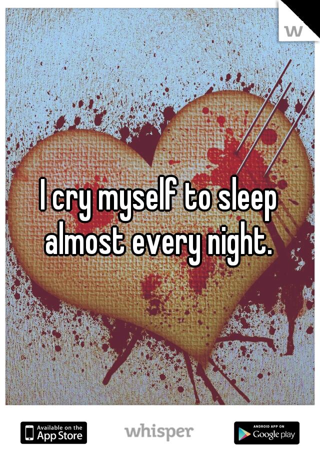I cry myself to sleep almost every night.