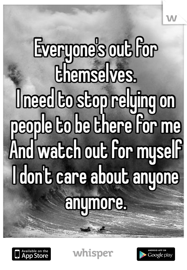 Everyone's out for themselves. I need to stop relying on people to be there for me  And watch out for myself  I don't care about anyone anymore.