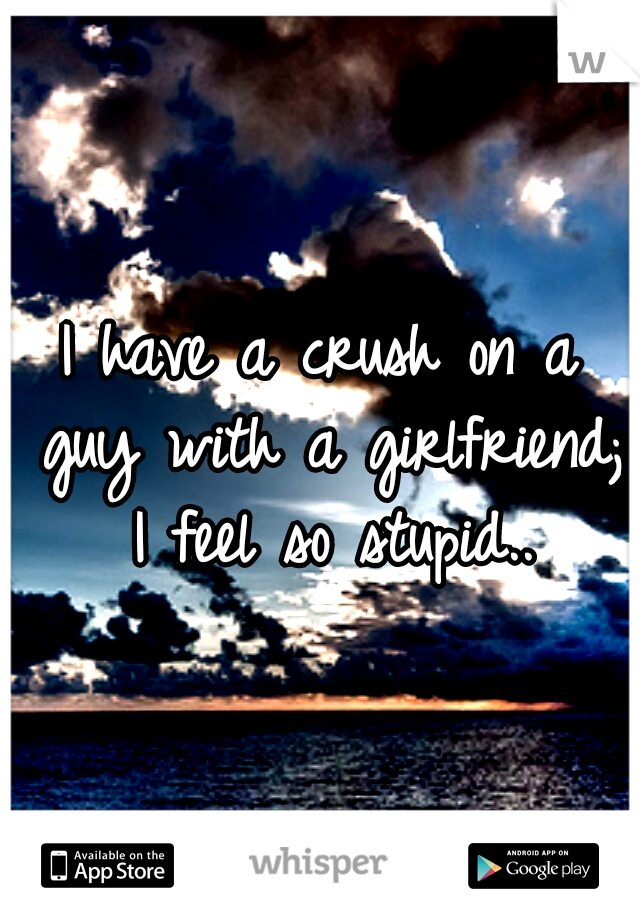 I have a crush on a guy with a girlfriend; I feel so stupid..