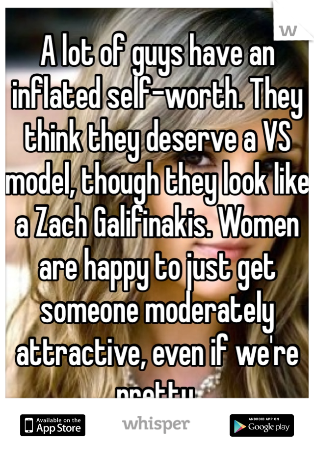 A lot of guys have an inflated self-worth. They think they deserve a VS model, though they look like a Zach Galifinakis. Women are happy to just get someone moderately attractive, even if we're pretty.