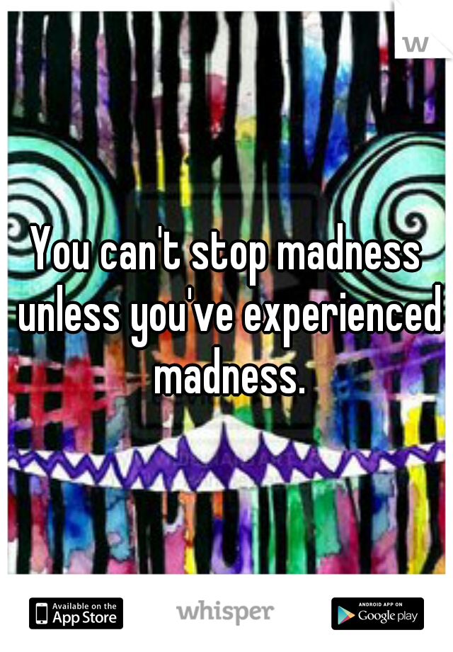 You can't stop madness unless you've experienced madness.