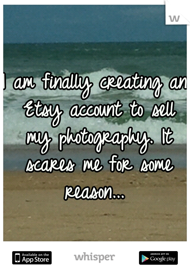I am finally creating an Etsy account to sell my photography. It scares me for some reason...