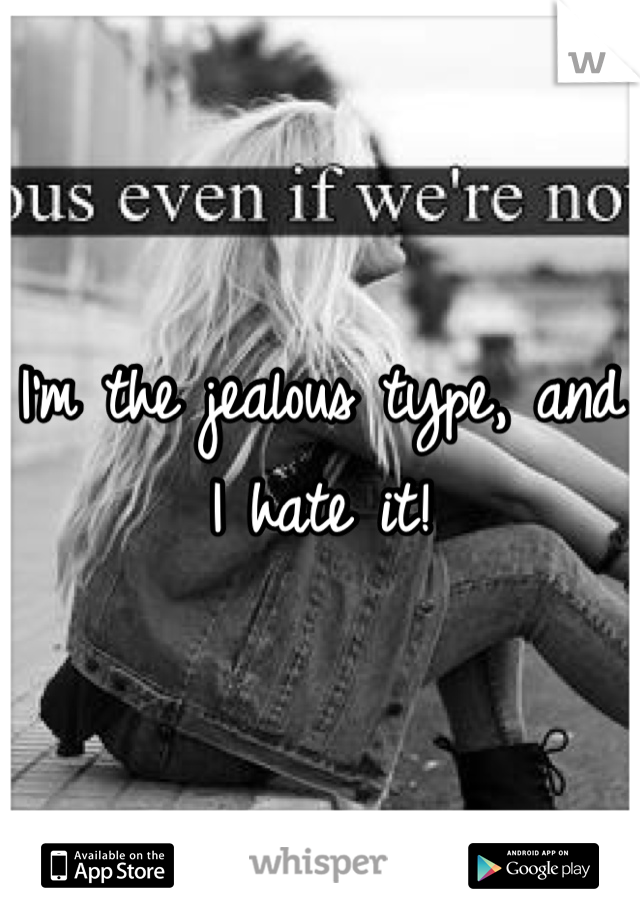 I'm the jealous type, and I hate it!