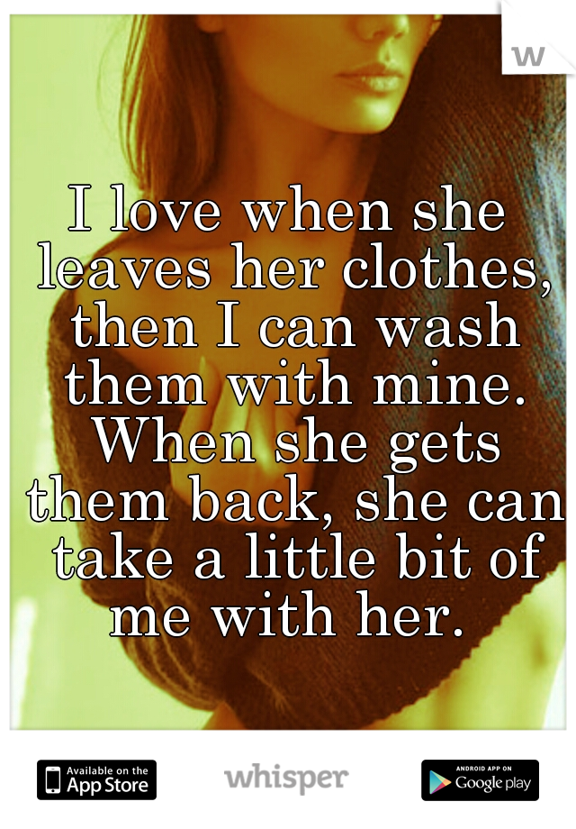I love when she leaves her clothes, then I can wash them with mine. When she gets them back, she can take a little bit of me with her.