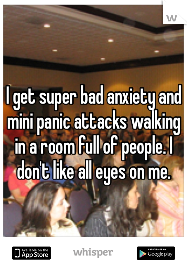 I get super bad anxiety and mini panic attacks walking in a room full of people. I don't like all eyes on me.