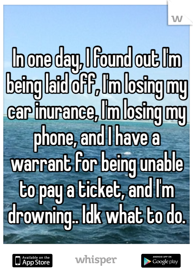 In one day, I found out I'm being laid off, I'm losing my car inurance, I'm losing my phone, and I have a warrant for being unable to pay a ticket, and I'm drowning.. Idk what to do.