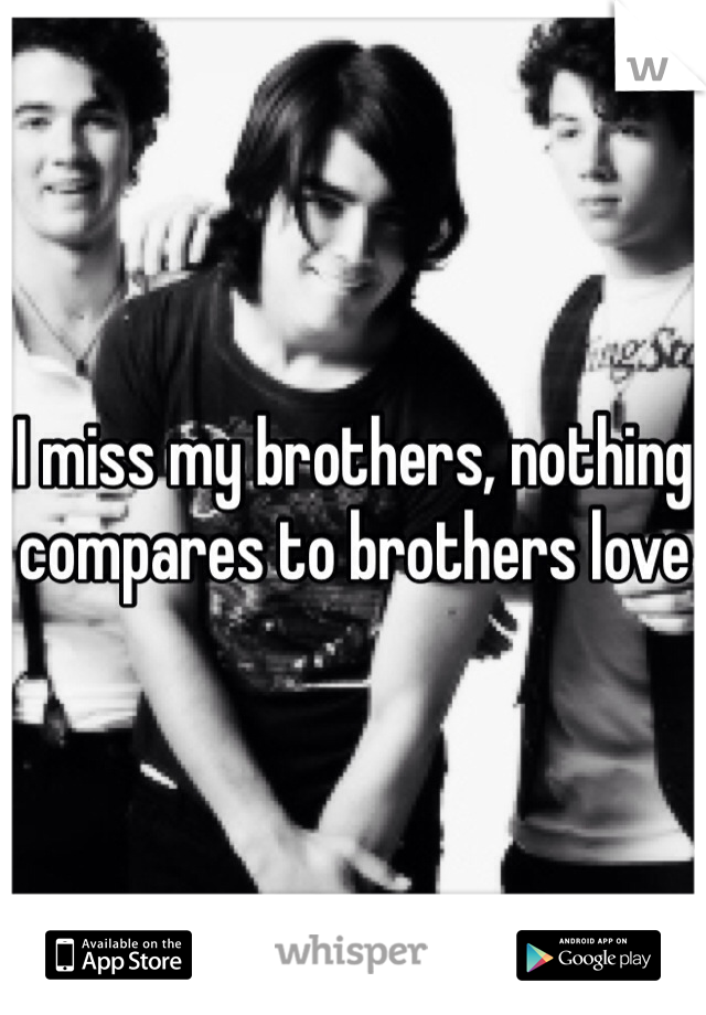 I miss my brothers, nothing compares to brothers love