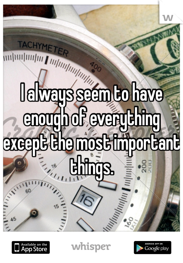 I always seem to have enough of everything except the most important things.