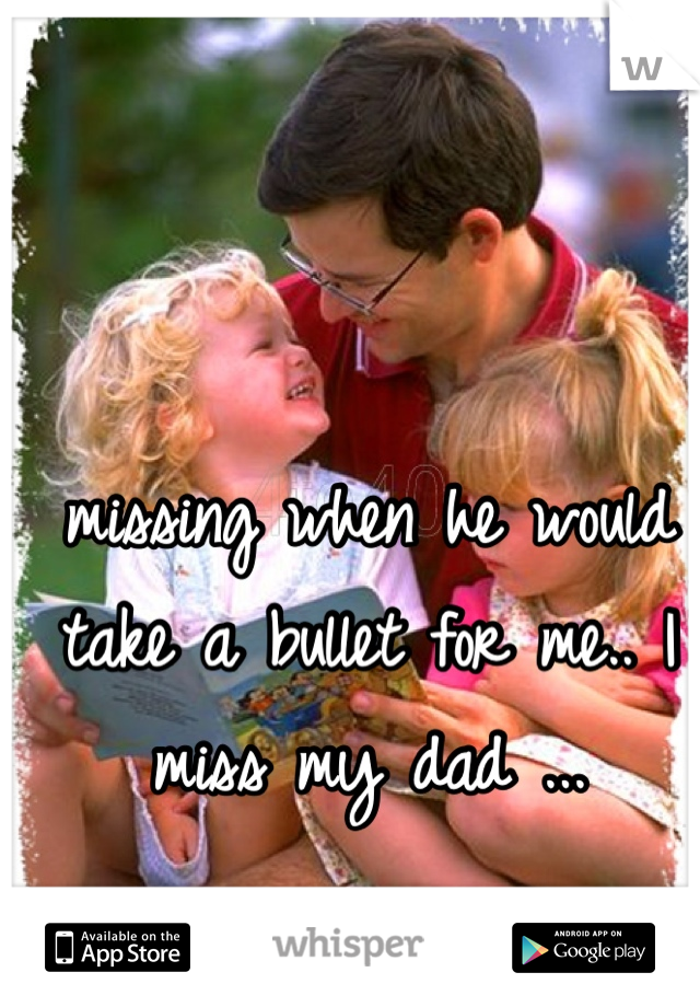 missing when he would take a bullet for me.. I miss my dad ...