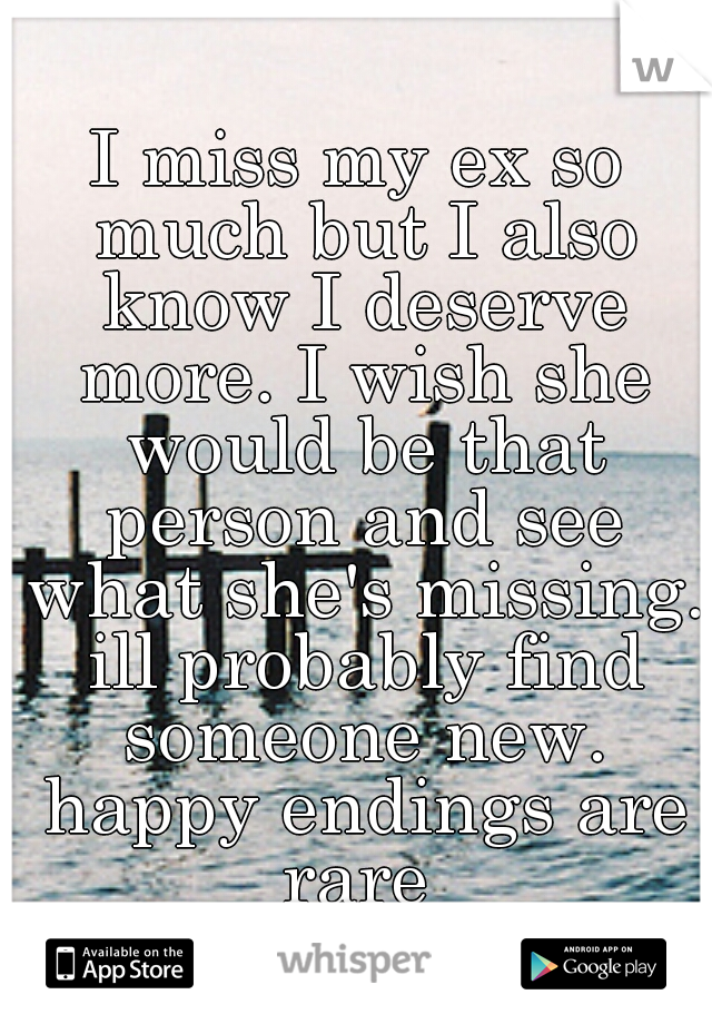 I miss my ex so much but I also know I deserve more. I wish she would be that person and see what she's missing. ill probably find someone new. happy endings are rare