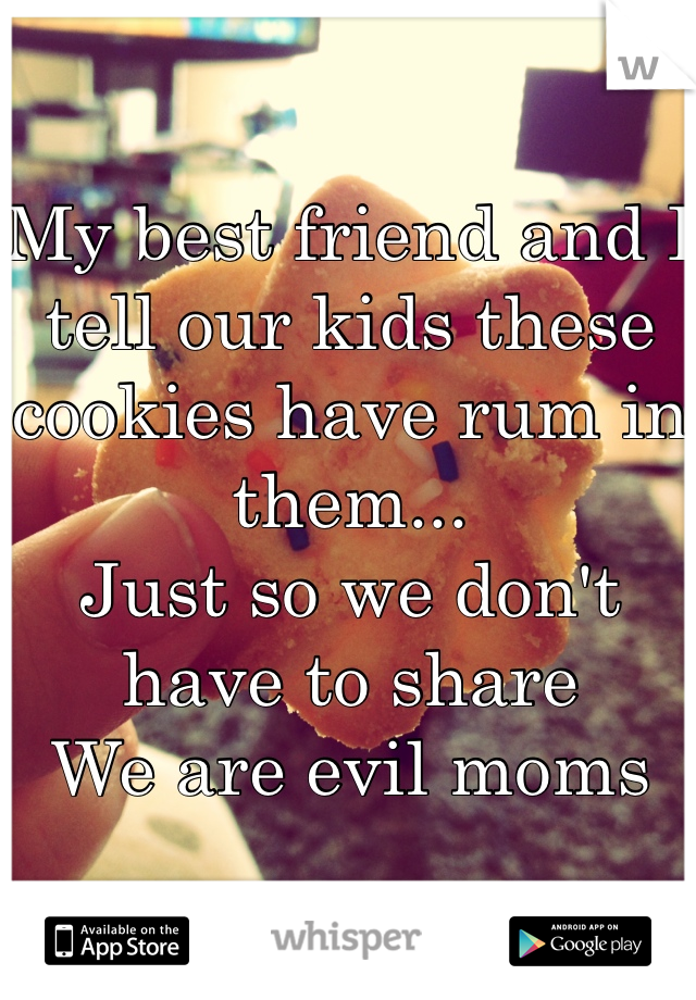My best friend and I tell our kids these cookies have rum in them... Just so we don't have to share  We are evil moms