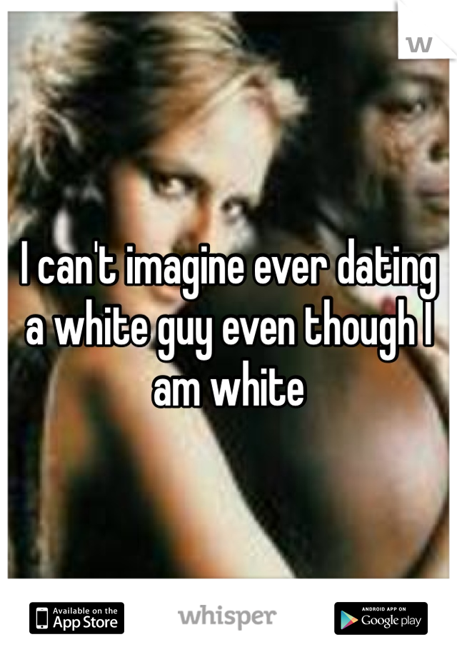I can't imagine ever dating a white guy even though I am white