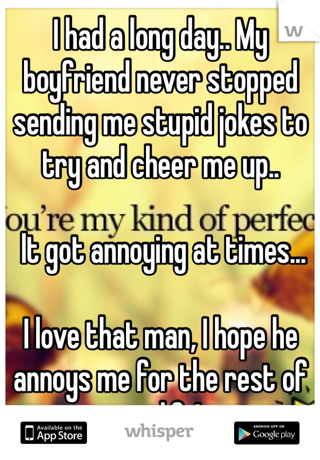 I had a long day.. My boyfriend never stopped sending me stupid jokes to try and cheer me up..   It got annoying at times...  I love that man, I hope he annoys me for the rest of my life!