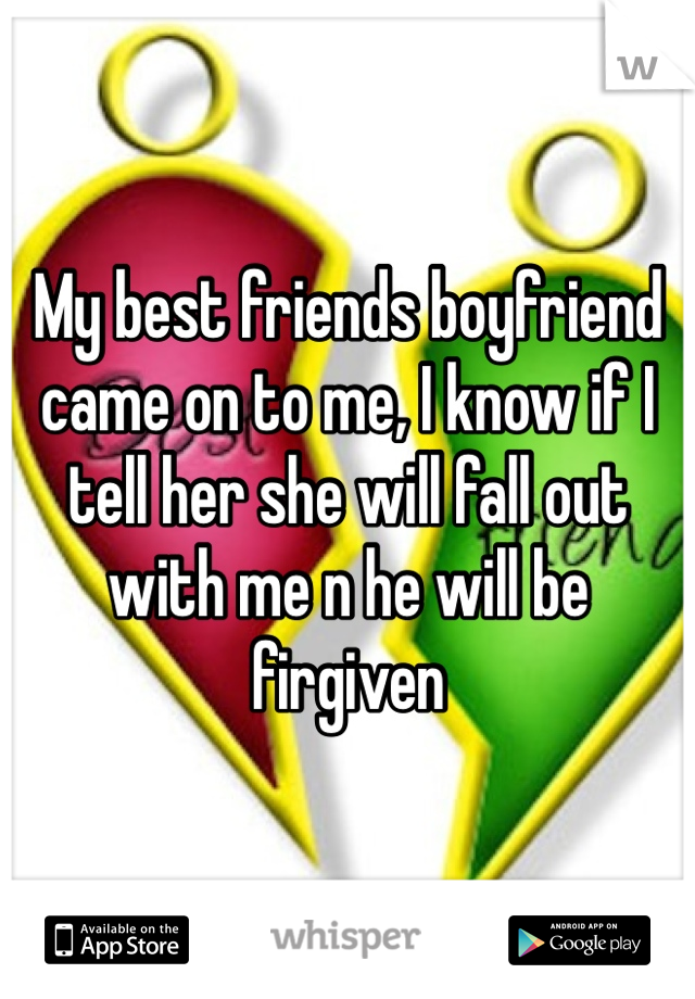 My best friends boyfriend came on to me, I know if I tell her she will fall out with me n he will be firgiven