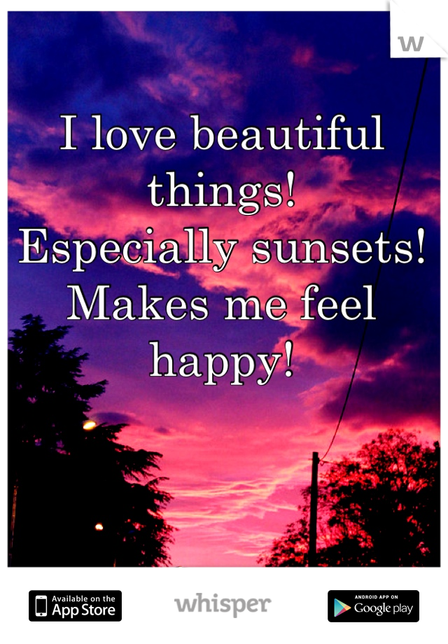 I love beautiful things! Especially sunsets! Makes me feel happy!