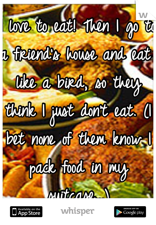 I love to eat! Then I go to a friend's house and eat like a bird, so they think I just don't eat. (I bet none of them know I pack food in my suitcase...)