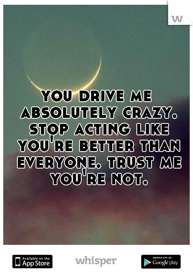 you drive me absolutely crazy. stop acting like you're better than everyone. trust me you're not.