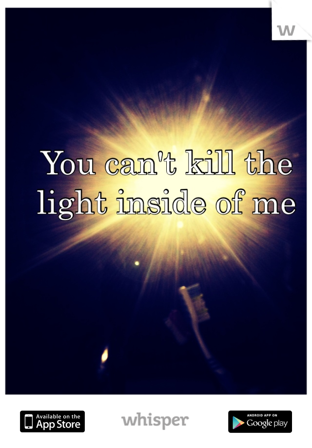 You can't kill the light inside of me